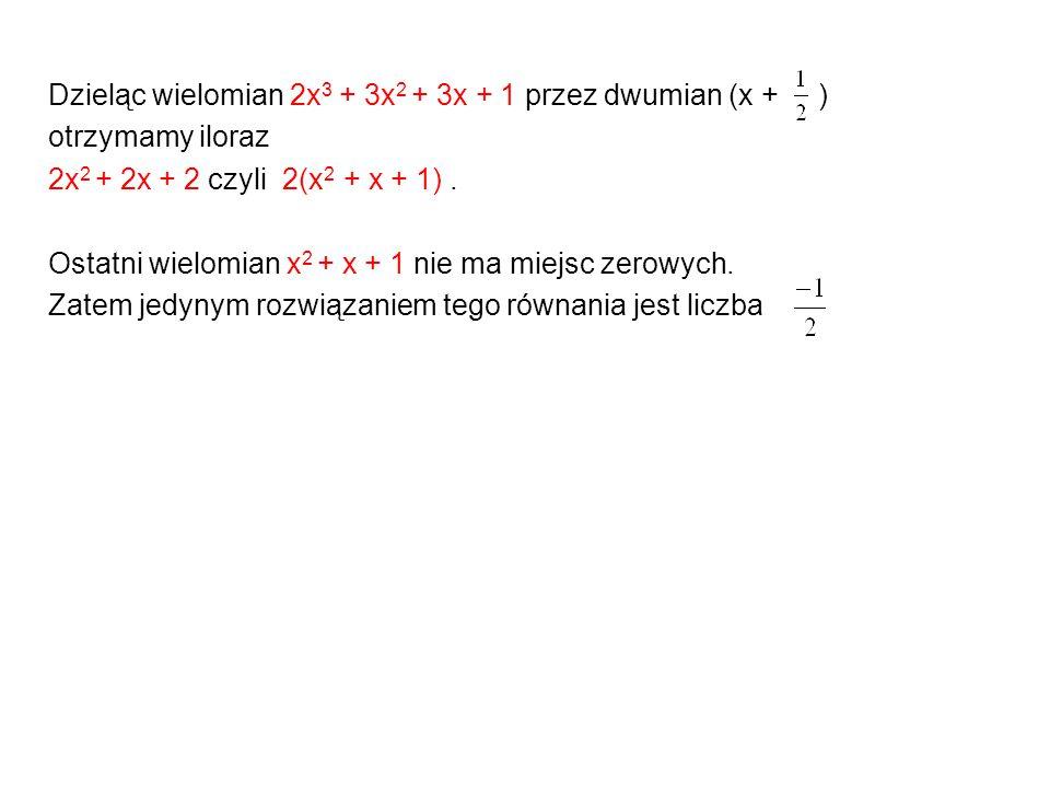 Dzieląc wielomian 2x 3 + 3x 2 + 3x + 1 przez dwumian (x + ) otrzymamy iloraz 2x 2 + 2x + 2 czyli 2(x 2 + x + 1). Ostatni wielomian x 2 + x + 1 nie ma