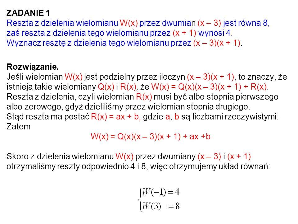 ZADANIE 1 Reszta z dzielenia wielomianu W(x) przez dwumian (x – 3) jest równa 8, zaś reszta z dzielenia tego wielomianu przez (x + 1) wynosi 4. Wyznac