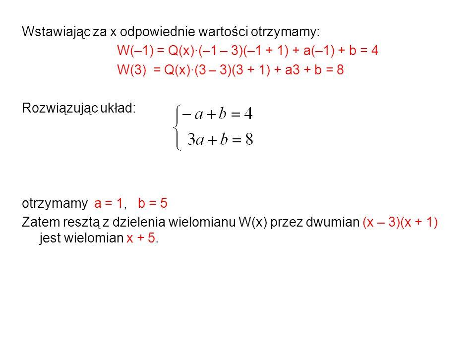 Wstawiając za x odpowiednie wartości otrzymamy: W(–1) = Q(x)·(–1 – 3)(–1 + 1) + a(–1) + b = 4 W(3) = Q(x)·(3 – 3)(3 + 1) + a3 + b = 8 Rozwiązując układ: otrzymamy a = 1, b = 5 Zatem resztą z dzielenia wielomianu W(x) przez dwumian (x – 3)(x + 1) jest wielomian x + 5.