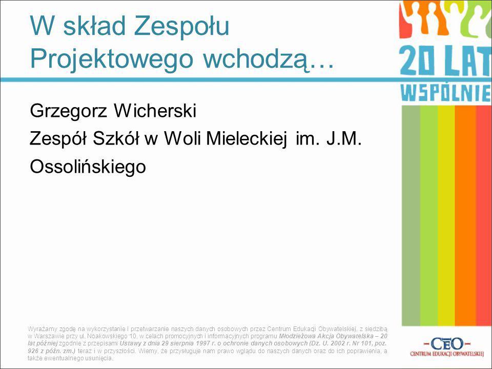 Grzegorz Wicherski Zespół Szkół w Woli Mieleckiej im. J.M. Ossolińskiego W skład Zespołu Projektowego wchodzą… Wyrażamy zgodę na wykorzystanie i przet
