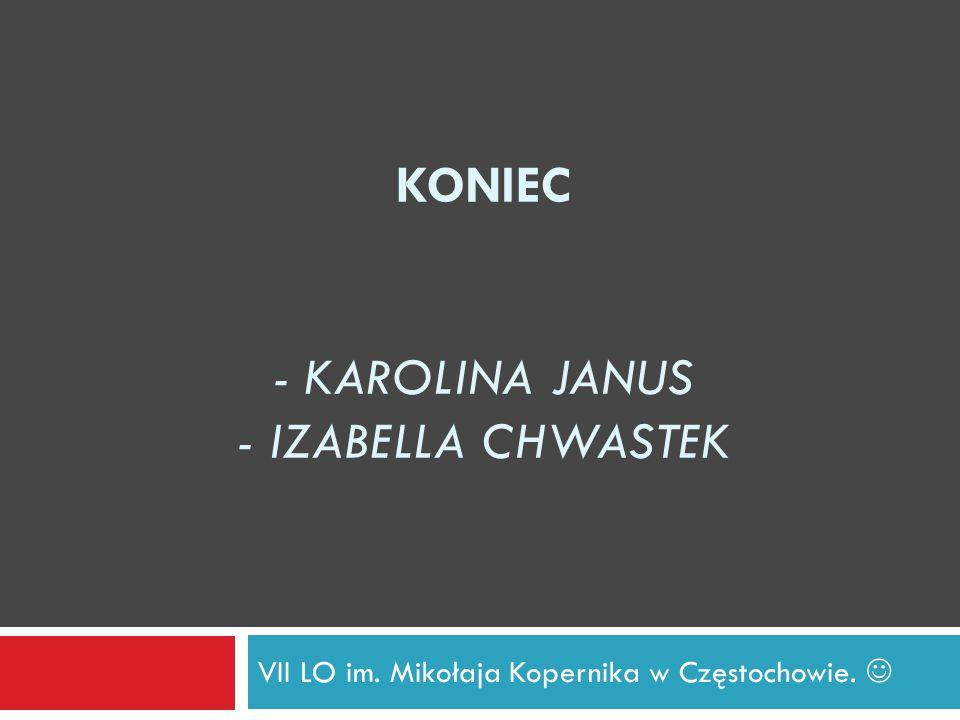 KONIEC - KAROLINA JANUS - IZABELLA CHWASTEK VII LO im. Mikołaja Kopernika w Częstochowie.