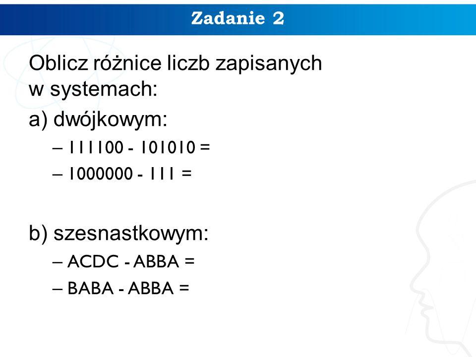 Zadanie 2 Oblicz różnice liczb zapisanych w systemach: a) dwójkowym: – 111100 - 101010 = – 1000000 - 111 = b) szesnastkowym: – ACDC - ABBA = – BABA - ABBA =