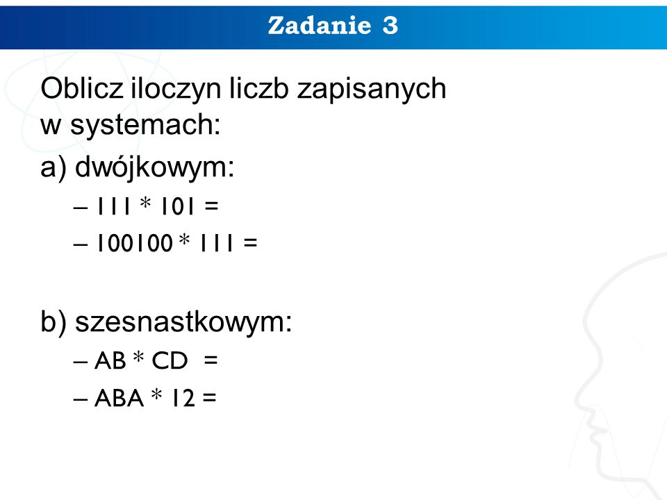 Zadanie 3 Oblicz iloczyn liczb zapisanych w systemach: a) dwójkowym: – 111 * 101 = – 100100 * 111 = b) szesnastkowym: – AB * CD = – ABA * 12 =