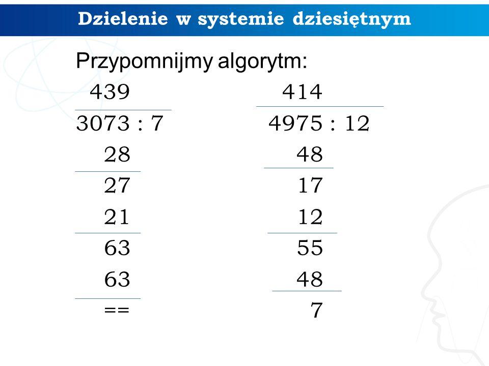 Dzielenie w systemie dziesiętnym Przypomnijmy algorytm: 439 3073 : 7 28 27 21 63 == 414 4975 : 12 48 17 12 55 48 7