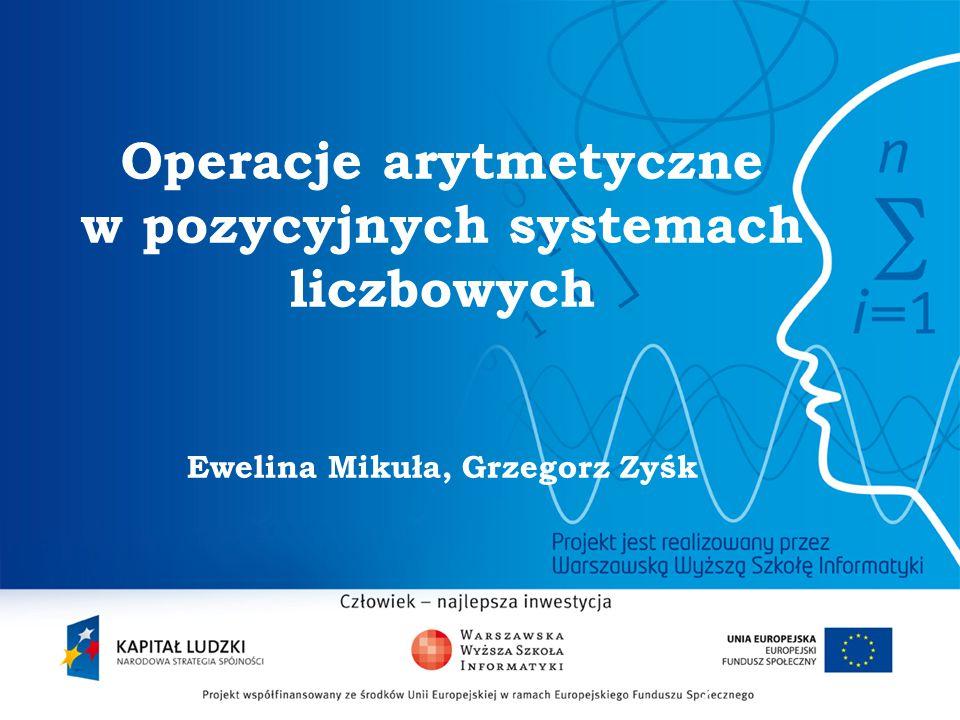 2 Operacje arytmetyczne w pozycyjnych systemach liczbowych Ewelina Mikuła, Grzegorz Zyśk