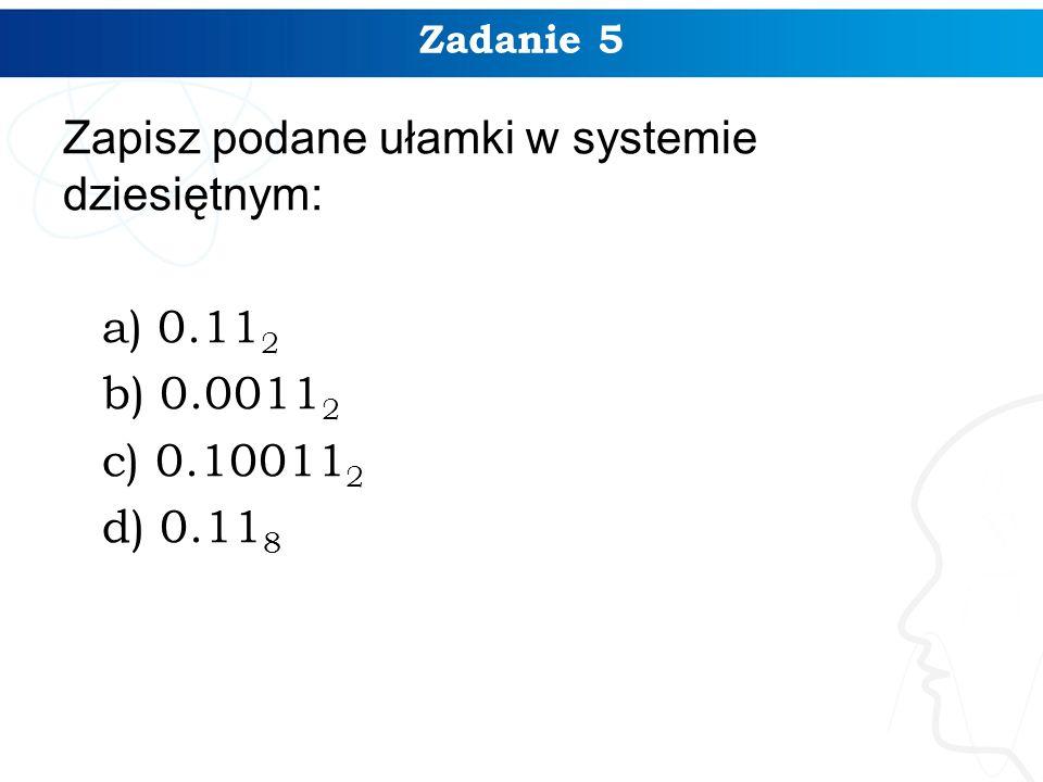 Zadanie 5 Zapisz podane ułamki w systemie dziesiętnym: a) 0.11 2 b) 0.0011 2 c) 0.10011 2 d) 0.11 8
