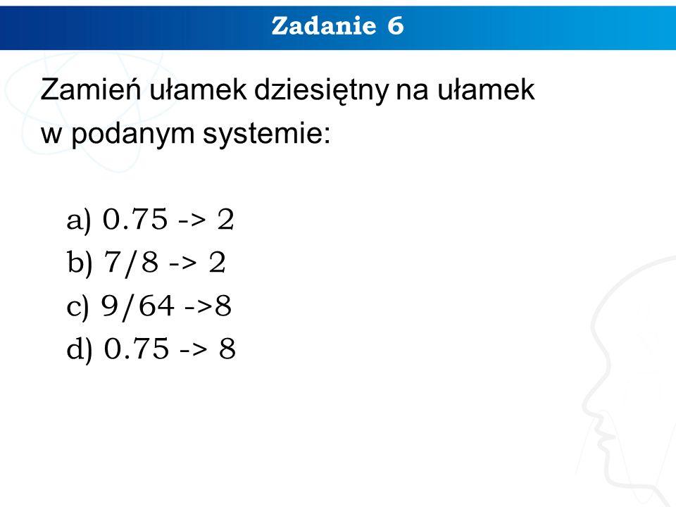 Zadanie 6 Zamień ułamek dziesiętny na ułamek w podanym systemie: a) 0.75 -> 2 b) 7/8 -> 2 c) 9/64 ->8 d) 0.75 -> 8