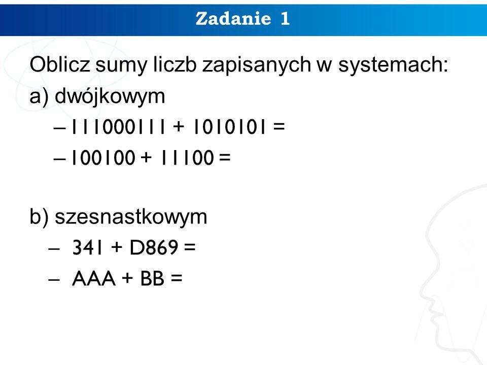 Zadanie 1 Oblicz sumy liczb zapisanych w systemach: a) dwójkowym – 111000111 + 1010101 = – 100100 + 11100 = b) szesnastkowym –341 + D869 = –AAA + BB =