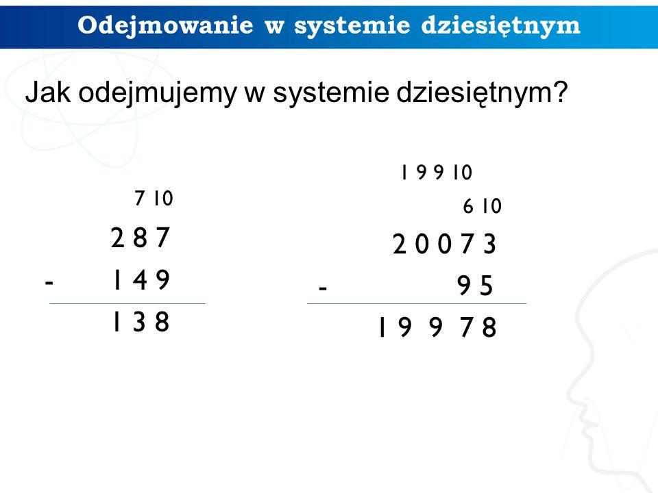 Odejmowanie w systemie dziesiętnym 7 10 2 8 7 -1 4 9 1 3 8 1 9 9 10 6 10 2 0 0 7 3 - 9 5 1 9 9 7 8 Jak odejmujemy w systemie dziesiętnym?
