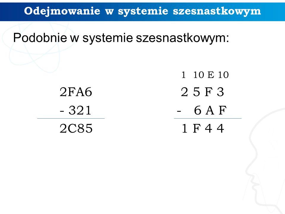 Odejmowanie w systemie szesnastkowym 2FA6 - 321 2C85 1 10 E 10 2 5 F 3 - 6 A F 1 F 4 4 Podobnie w systemie szesnastkowym: