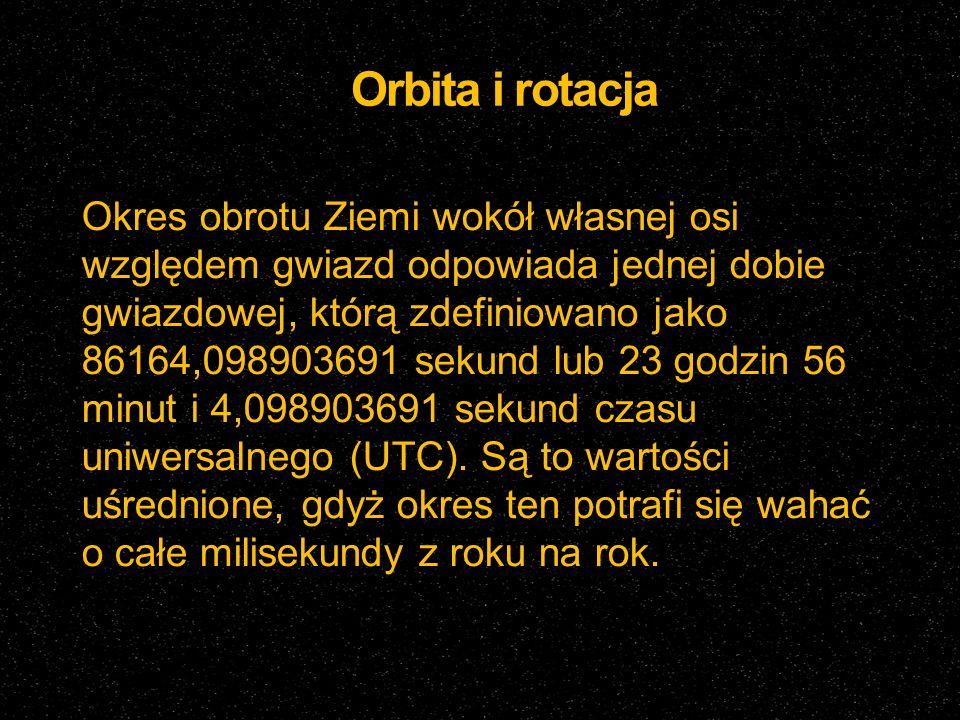 Orbita i rotacja Okres obrotu Ziemi wokół własnej osi względem gwiazd odpowiada jednej dobie gwiazdowej, którą zdefiniowano jako 86164,098903691 sekun