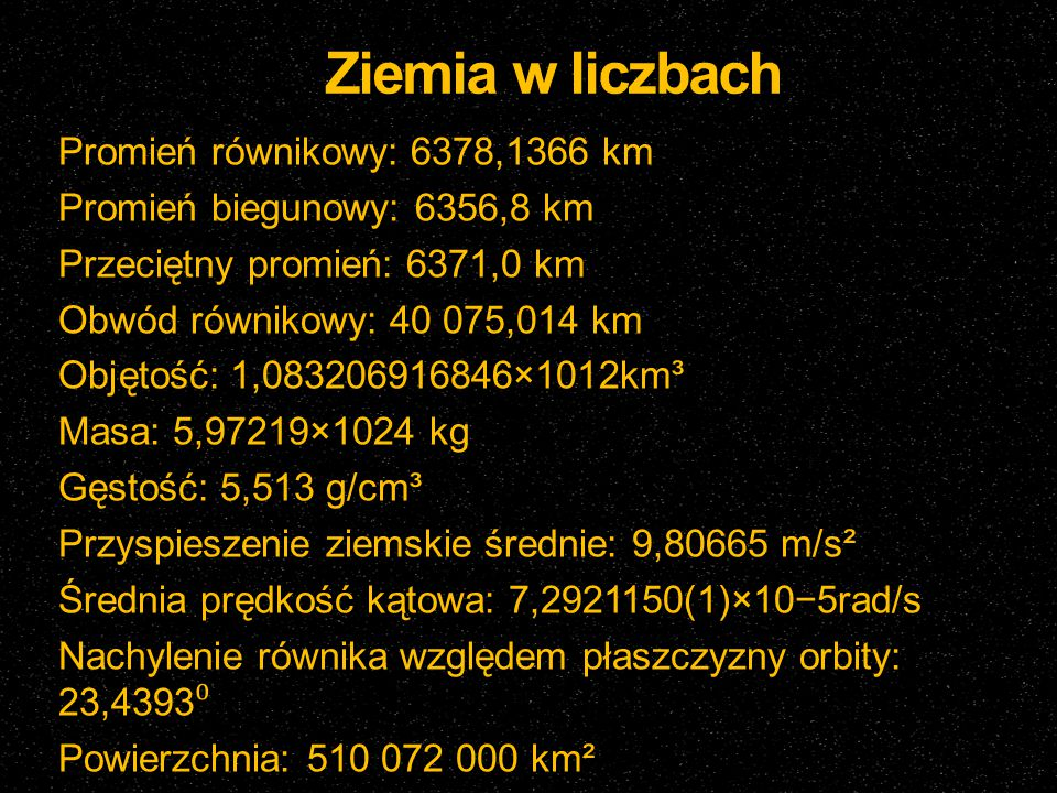 Ziemia w liczbach Promień równikowy: 6378,1366 km Promień biegunowy: 6356,8 km Przeciętny promień: 6371,0 km Obwód równikowy: 40 075,014 km Objętość: