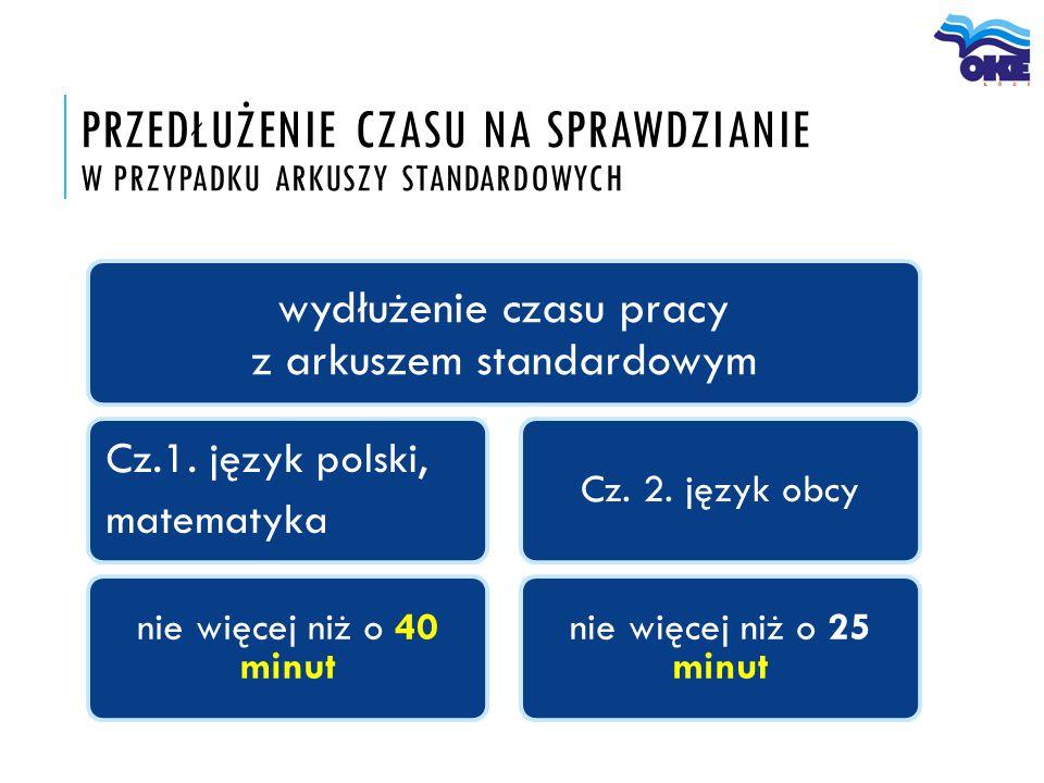 PRZEDŁUŻENIE CZASU NA SPRAWDZIANIE W PRZYPADKU ARKUSZY STANDARDOWYCH wydłużenie czasu pracy z arkuszem standardowym Cz.1. język polski, matematyka nie