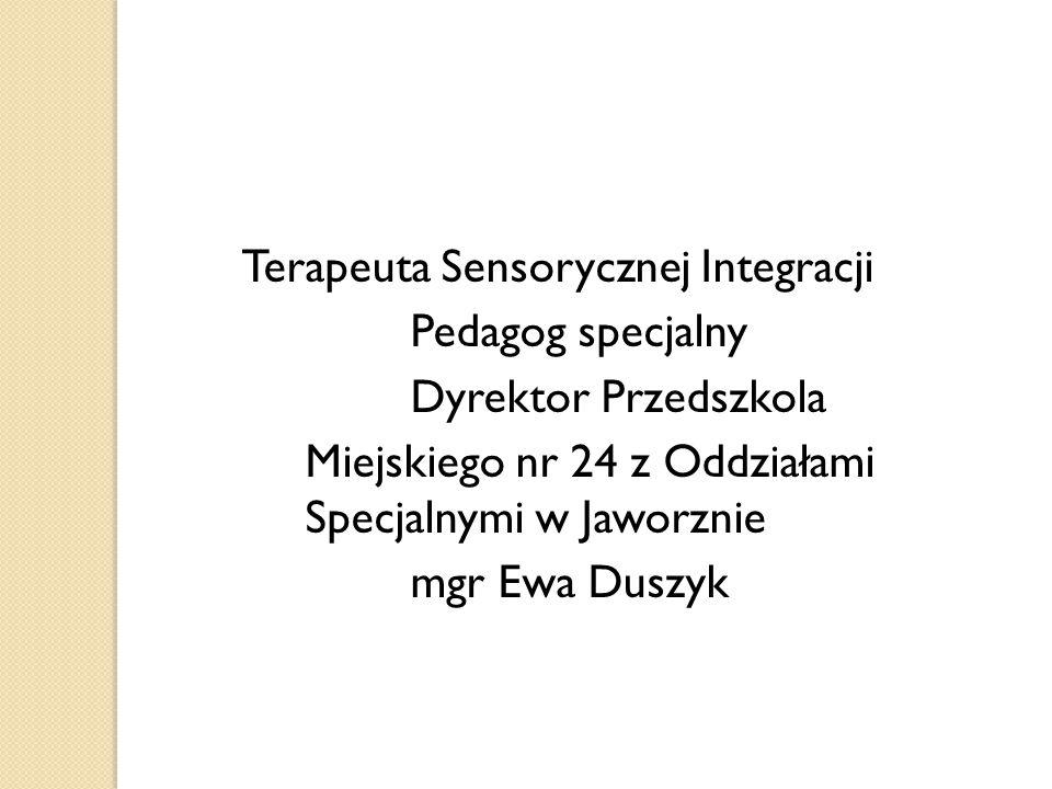Terapeuta Sensorycznej Integracji Pedagog specjalny Dyrektor Przedszkola Miejskiego nr 24 z Oddziałami Specjalnymi w Jaworznie mgr Ewa Duszyk