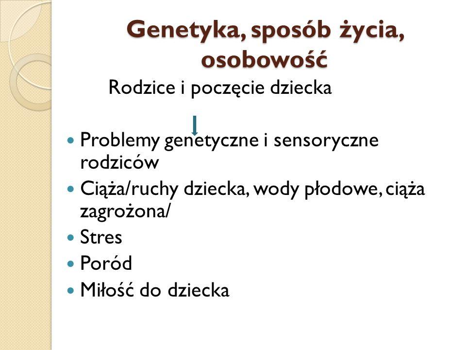 Genetyka, sposób życia, osobowość Rodzice i poczęcie dziecka Problemy genetyczne i sensoryczne rodziców Ciąża/ruchy dziecka, wody płodowe, ciąża zagro