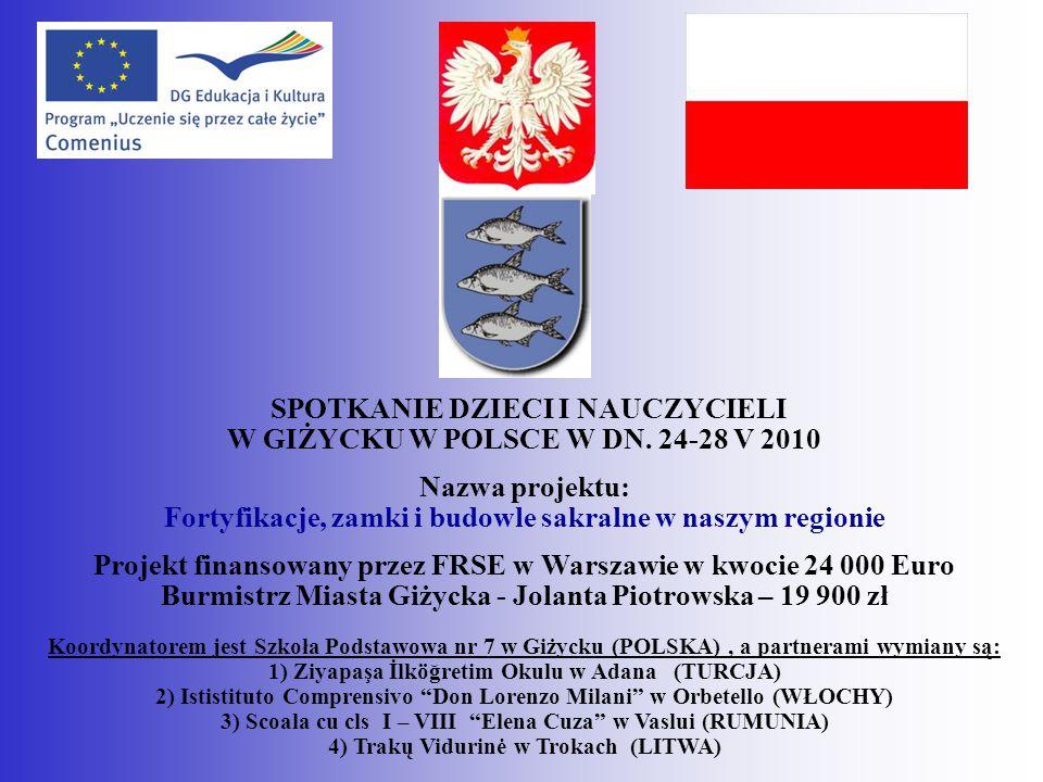 PROJECT MEETING OF CHILDREN AND TEACHERS IN GIŻYCKO IN POLAND 24-28 V 2010 The title of the project: Fortifications, castles and religious buildings in our region Project is financed by European Union in an amount 24 000 Euro Town Council In Giżycko- mayoress Jolanta Piotrowska – 19 900 zł Coordinator of Comenius Multilateral School Partnership Project – Szkoła Podstawowa nr 7 w Giżycku (POlAND) partner schools : 1) Ziyapaşa İlköğretim Okulu w Adana (TURKEY) 2) Ististituto Comprensivo Don Lorenzo Milani w Orbetello (ITALY) 3) Scoala cu cls I – VIII Elena Cuza w Vaslui (ROMANIA) 4) Trakų Vidurinė w Trokach (LITHUANIA)