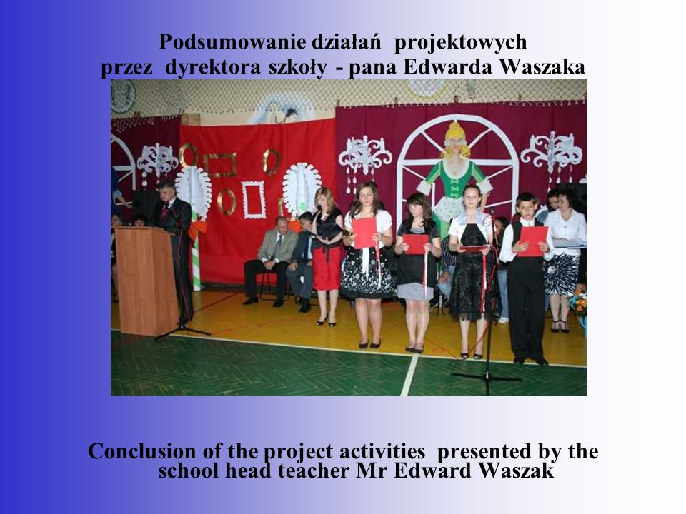 Podsumowanie działań projektowych przez dyrektora szkoły - pana Edwarda Waszaka Conclusion of the project activities presented by the school head teacher Mr Edward Waszak