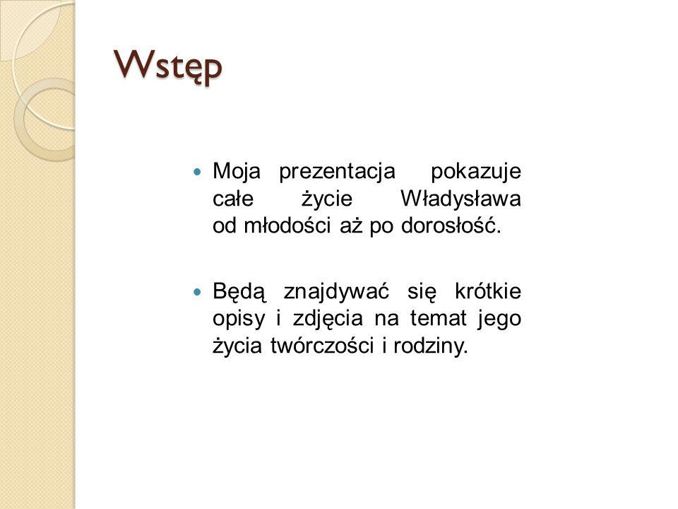 Wstęp Moja prezentacja pokazuje całe życie Władysława od młodości aż po dorosłość. Będą znajdywać się krótkie opisy i zdjęcia na temat jego życia twór