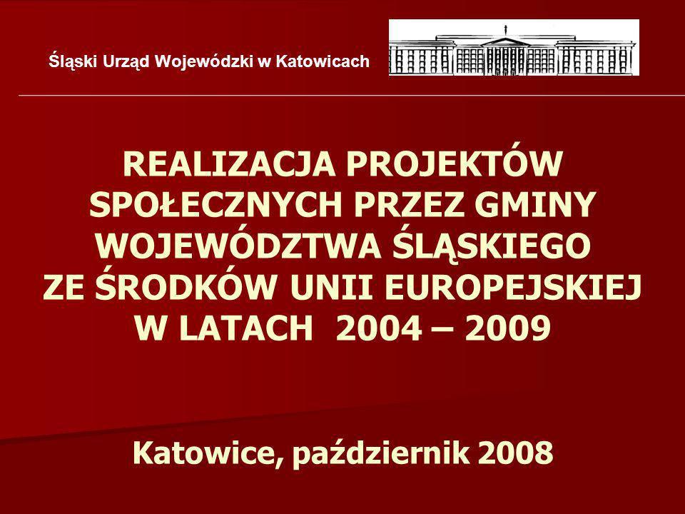 Śląski Urząd Wojewódzki w Katowicach REALIZACJA PROJEKTÓW SPOŁECZNYCH PRZEZ GMINY WOJEWÓDZTWA ŚLĄSKIEGO ZE ŚRODKÓW UNII EUROPEJSKIEJ W LATACH 2004 – 2