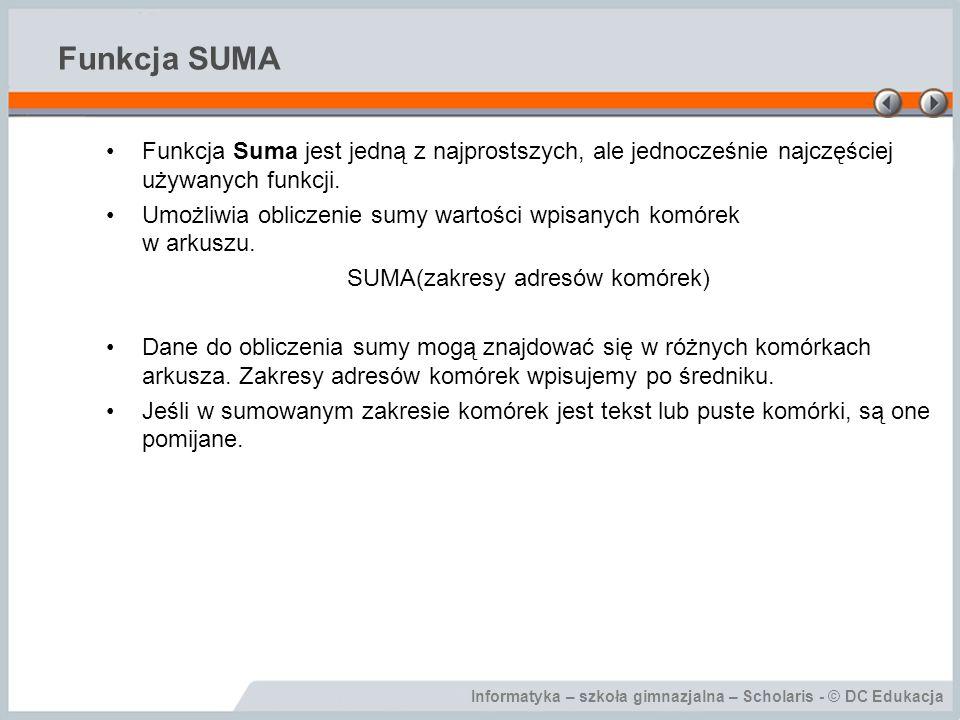 Informatyka – szkoła gimnazjalna – Scholaris - © DC Edukacja Funkcja SUMA Funkcja Suma jest jedną z najprostszych, ale jednocześnie najczęściej używanych funkcji.