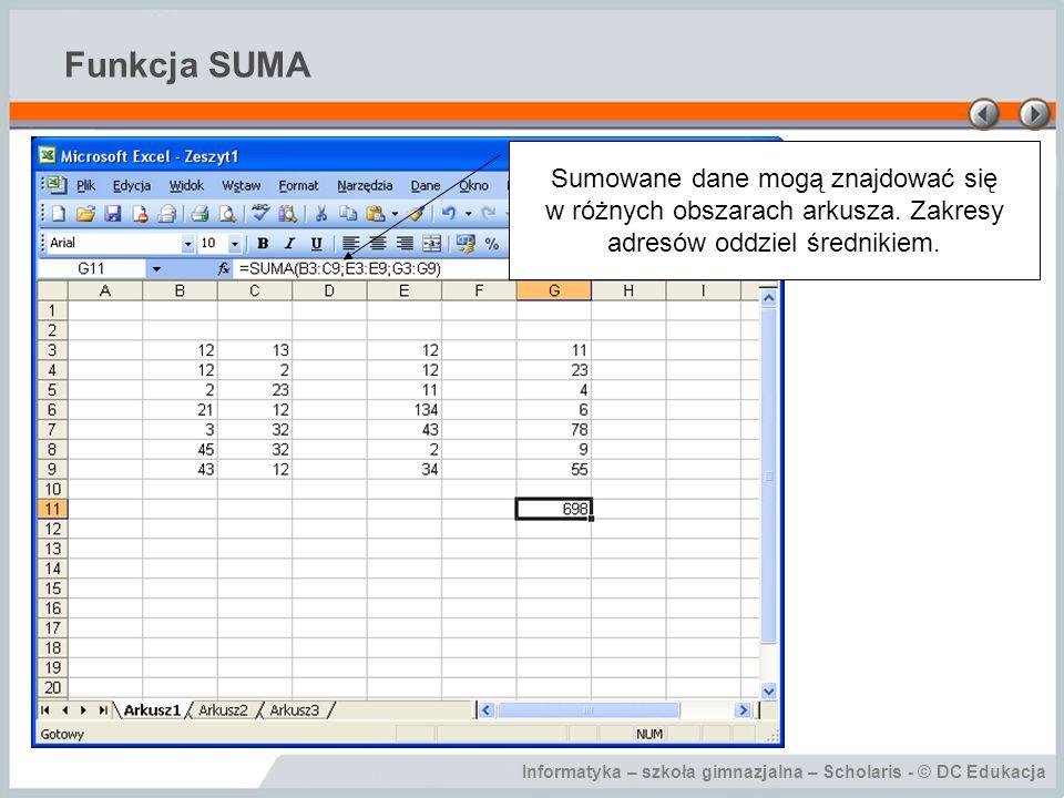 Informatyka – szkoła gimnazjalna – Scholaris - © DC Edukacja Funkcja SUMA Sumowane dane mogą znajdować się w różnych obszarach arkusza.