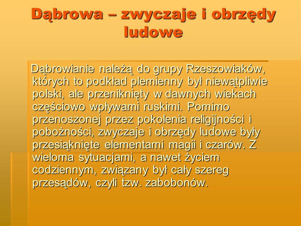 Dąbrowa – zwyczaje i obrzędy ludowe Dąbrowianie należą do grupy Rzeszowiaków, których to podkład plemienny był niewątpliwie polski, ale przeniknięty w dawnych wiekach częściowo wpływami ruskimi.