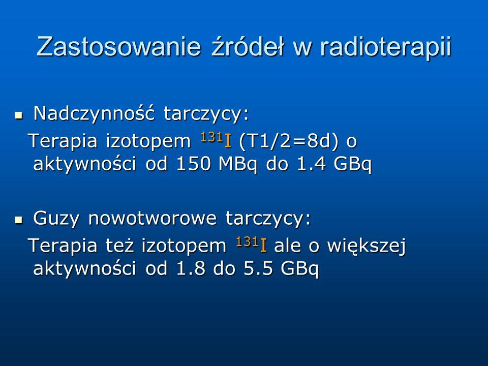 Zastosowanie źródeł w radioterapii Nadczynność tarczycy: Nadczynność tarczycy: Terapia izotopem 131 I (T1/2=8d) o aktywności od 150 MBq do 1.4 GBq Terapia izotopem 131 I (T1/2=8d) o aktywności od 150 MBq do 1.4 GBq Guzy nowotworowe tarczycy: Guzy nowotworowe tarczycy: Terapia też izotopem 131 I ale o większej aktywności od 1.8 do 5.5 GBq Terapia też izotopem 131 I ale o większej aktywności od 1.8 do 5.5 GBq