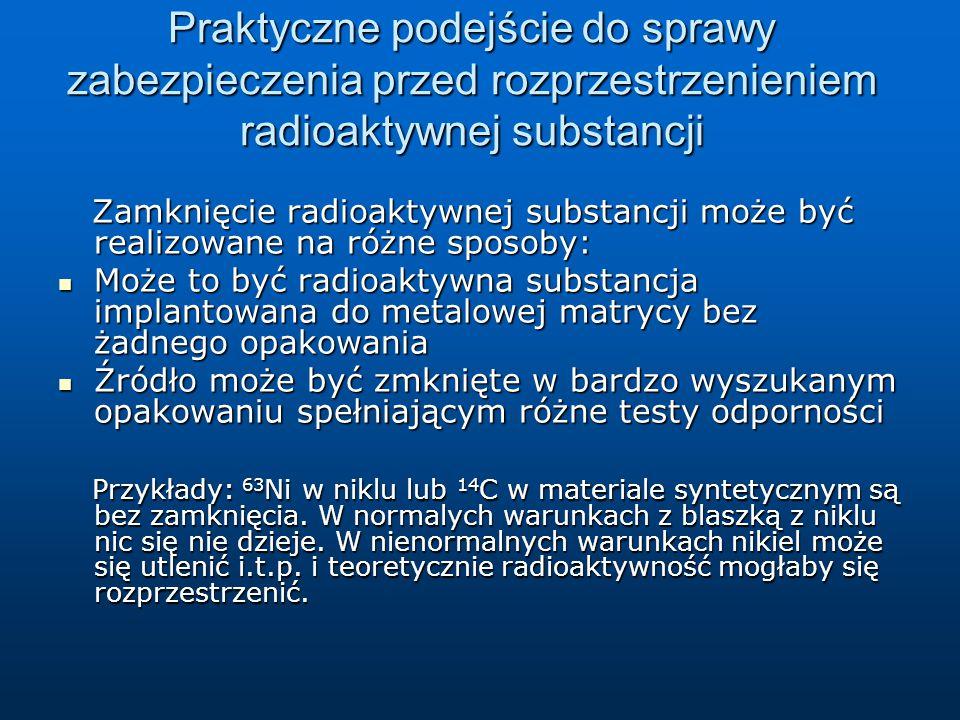 Praktyczne podejście do sprawy zabezpieczenia przed rozprzestrzenieniem radioaktywnej substancji Zamknięcie radioaktywnej substancji może być realizowane na różne sposoby: Zamknięcie radioaktywnej substancji może być realizowane na różne sposoby: Może to być radioaktywna substancja implantowana do metalowej matrycy bez żadnego opakowania Może to być radioaktywna substancja implantowana do metalowej matrycy bez żadnego opakowania Źródło może być zmknięte w bardzo wyszukanym opakowaniu spełniającym różne testy odporności Źródło może być zmknięte w bardzo wyszukanym opakowaniu spełniającym różne testy odporności Przykłady: 63 Ni w niklu lub 14 C w materiale syntetycznym są bez zamknięcia.