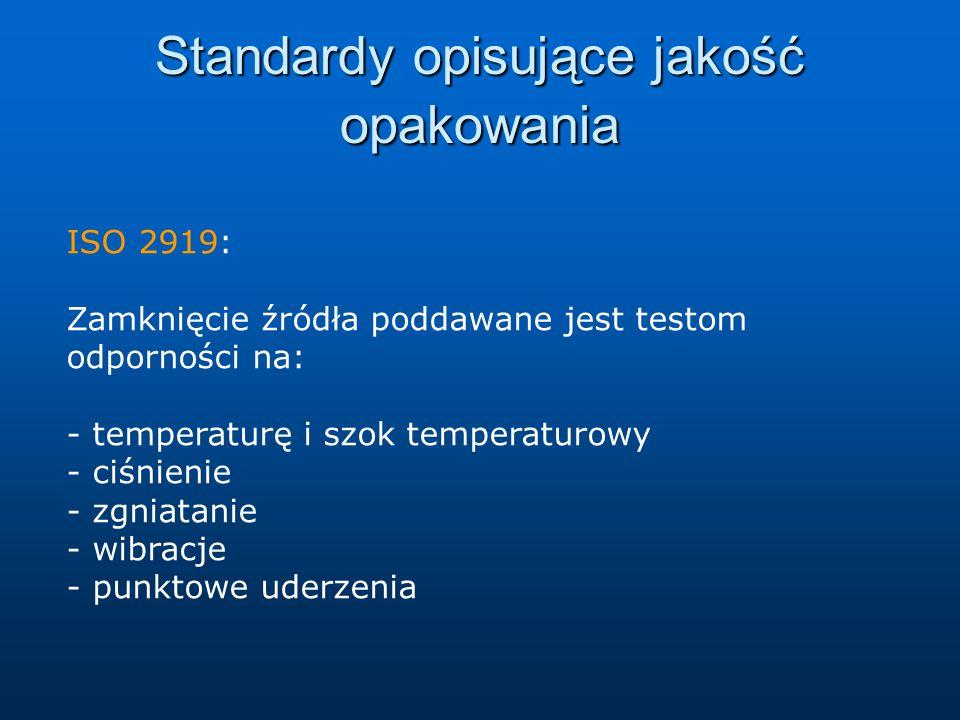 Standardy opisujące jakość opakowania ISO 2919: Zamknięcie źródła poddawane jest testom odporności na: - temperaturę i szok temperaturowy - ciśnienie - zgniatanie - wibracje - punktowe uderzenia