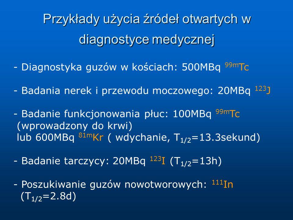 Przykłady użycia źródeł otwartych w diagnostyce medycznej - Diagnostyka guzów w kościach: 500MBq 99m Tc - Badania nerek i przewodu moczowego: 20MBq 123 J - Badanie funkcjonowania płuc: 100MBq 99m Tc (wprowadzony do krwi) lub 600MBq 81m Kr ( wdychanie, T 1/2 =13.3sekund) - Badanie tarczycy: 20MBq 123 I (T 1/2 =13h) - Poszukiwanie guzów nowotworowych: 111 In (T 1/2 =2.8d)