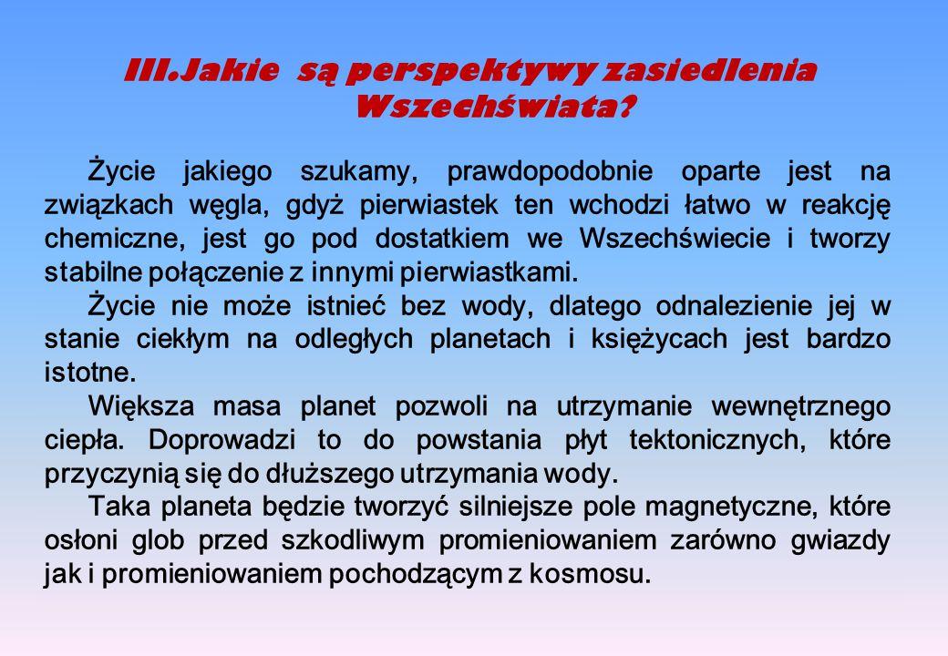 III.Jakie są perspektywy zasiedlenia Wszechświata? Życie jakiego szukamy, prawdopodobnie oparte jest na związkach węgla, gdyż pierwiastek ten wchodzi