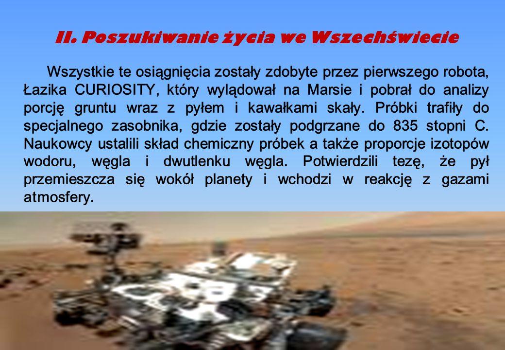 II.Poszukiwanie życia we Wszechświecie Wszystkie te osiągnięcia zostały zdobyte przez pierwszego robota, Łazika CURIOSITY, który wylądował na Marsie i pobrał do analizy porcję gruntu wraz z pyłem i kawałkami skały.