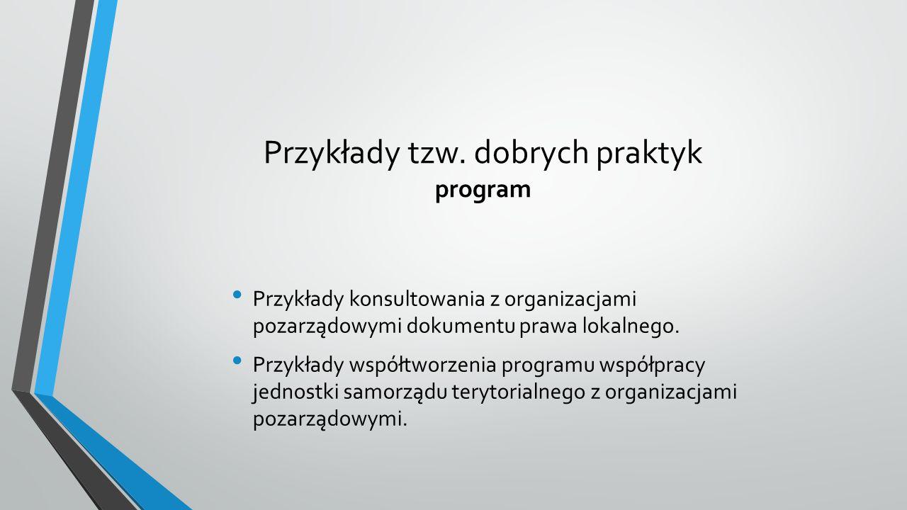 Przykłady tzw. dobrych praktyk program Przykłady konsultowania z organizacjami pozarządowymi dokumentu prawa lokalnego. Przykłady współtworzenia progr