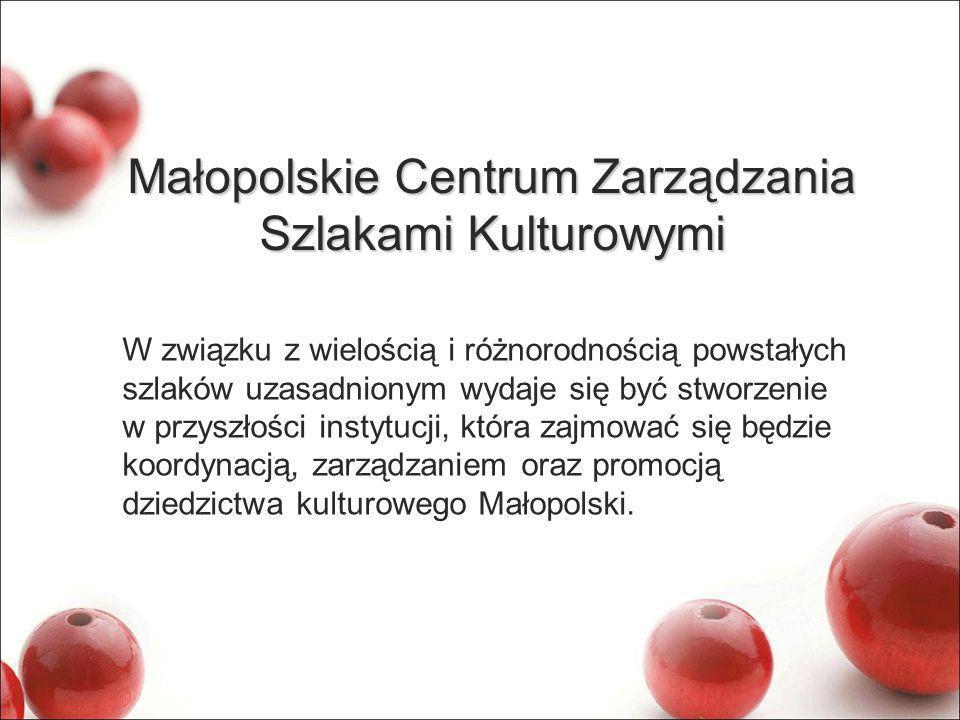 Małopolskie Centrum Zarządzania Szlakami Kulturowymi W związku z wielością i różnorodnością powstałych szlaków uzasadnionym wydaje się być stworzenie w przyszłości instytucji, która zajmować się będzie koordynacją, zarządzaniem oraz promocją dziedzictwa kulturowego Małopolski.