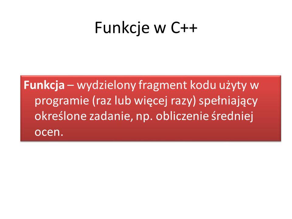 Funkcje w C++ Funkcja – wydzielony fragment kodu użyty w programie (raz lub więcej razy) spełniający określone zadanie, np. obliczenie średniej ocen.