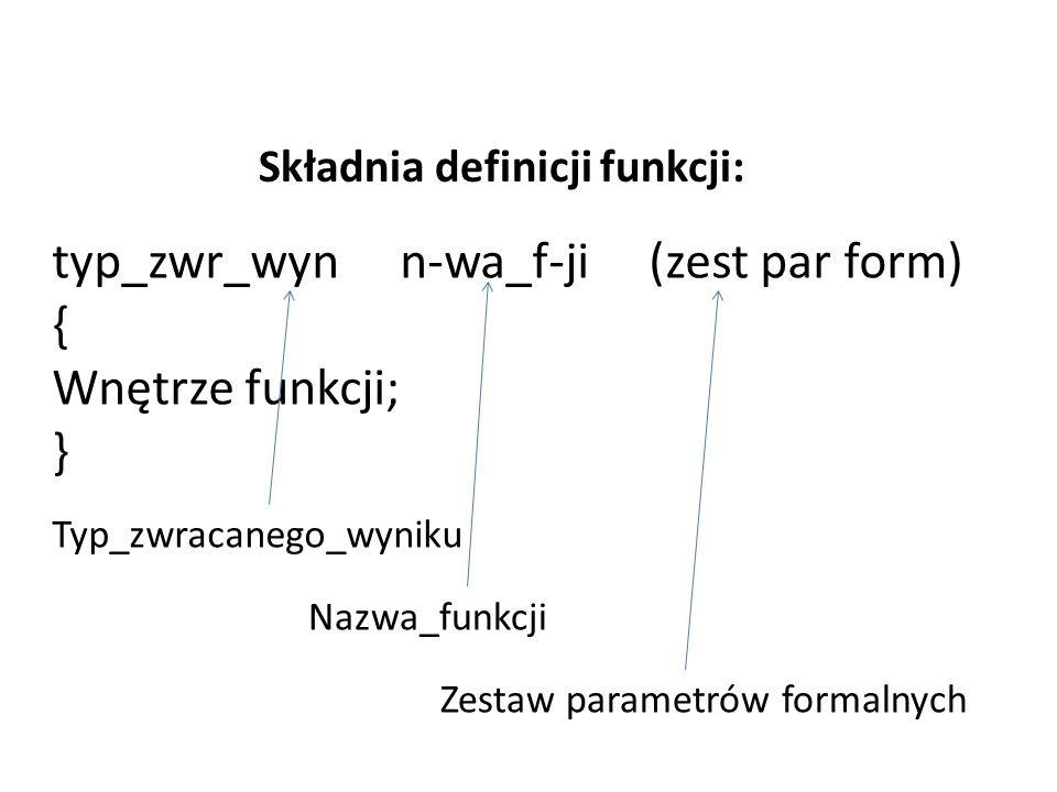 Składnia definicji funkcji: typ_zwr_wyn n-wa_f-ji (zest par form) { Wnętrze funkcji; } Typ_zwracanego_wyniku Nazwa_funkcji Zestaw parametrów formalnych