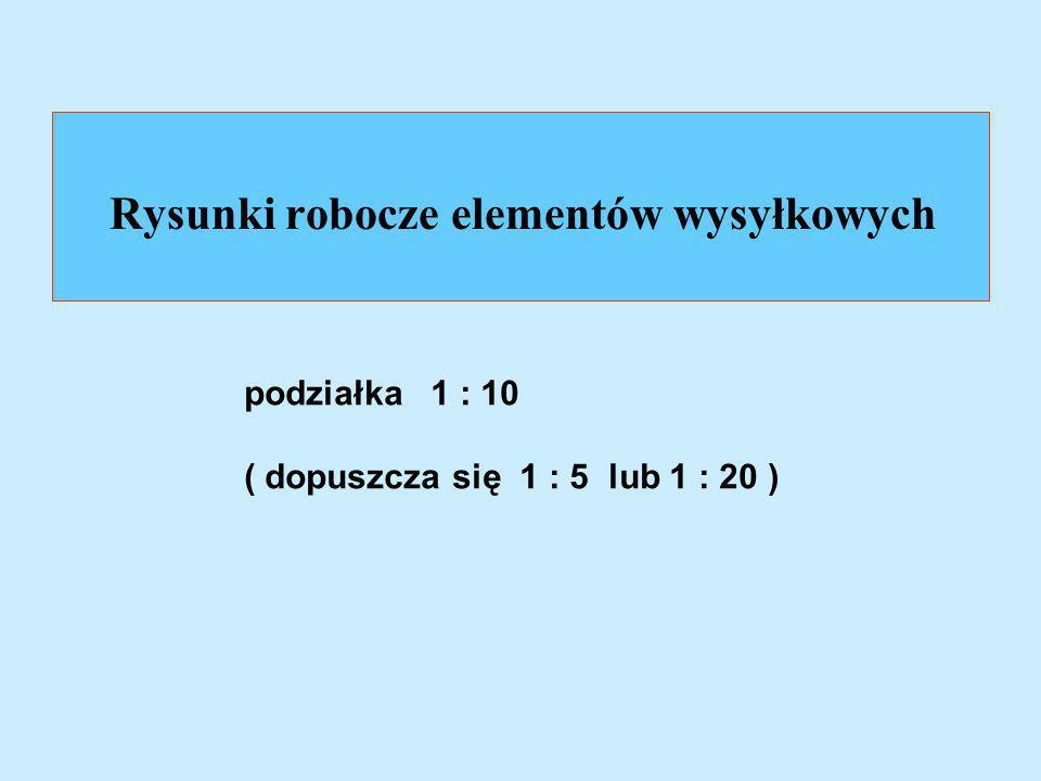 Rysunki robocze elementów wysyłkowych podziałka 1 : 10 ( dopuszcza się 1 : 5 lub 1 : 20 )