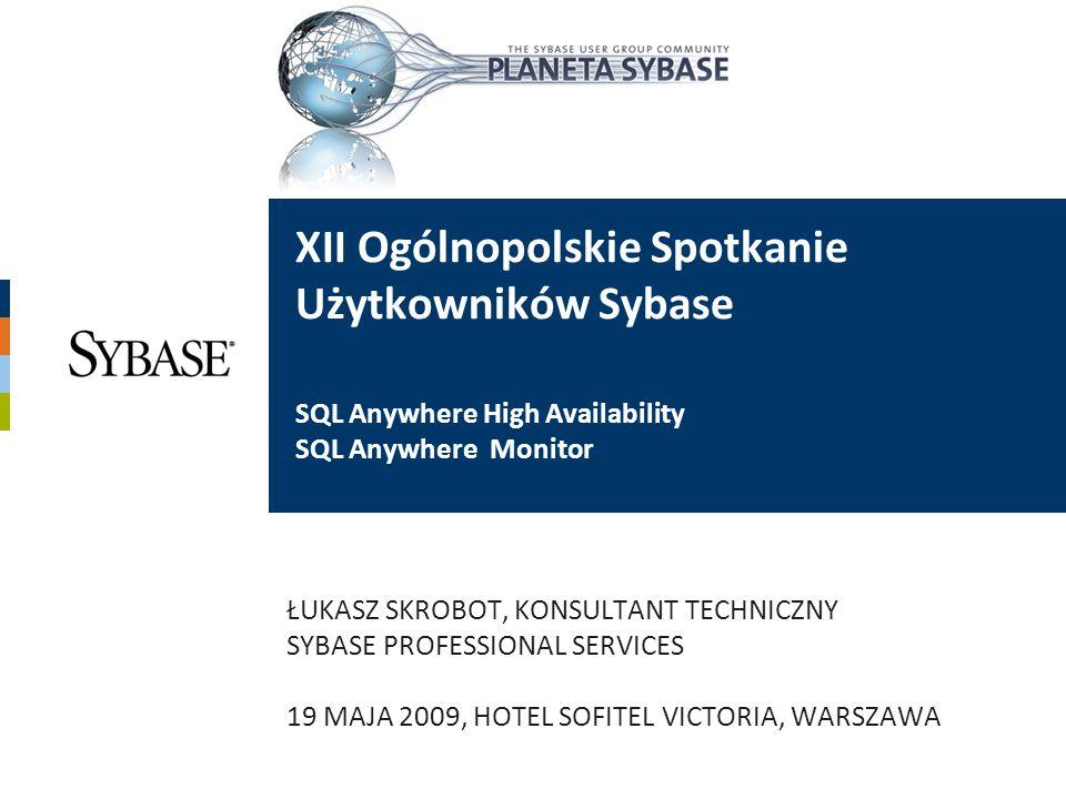 XII Ogólnopolskie Spotkanie Użytkowników Sybase SQL Anywhere High Availability SQL Anywhere Monitor ŁUKASZ SKROBOT, KONSULTANT TECHNICZNY SYBASE PROFE