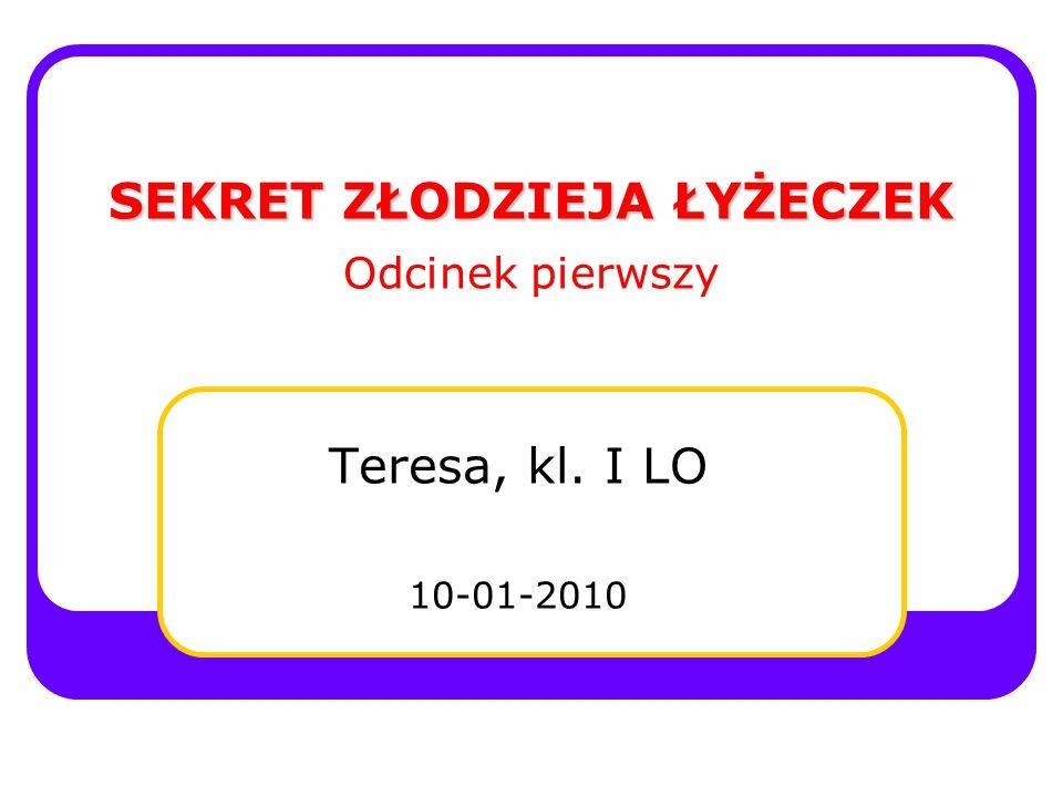 SEKRET ZŁODZIEJA ŁYŻECZEK SEKRET ZŁODZIEJA ŁYŻECZEK Odcinek pierwszy Teresa, kl. I LO 10-01-2010