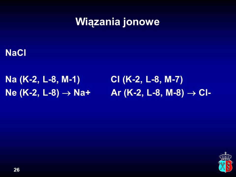 26 Wiązania jonowe NaCl Na (K-2, L-8, M-1) Cl (K-2, L-8, M-7) Ne (K-2, L-8)  Na+ Ar (K-2, L-8, M-8)  Cl-