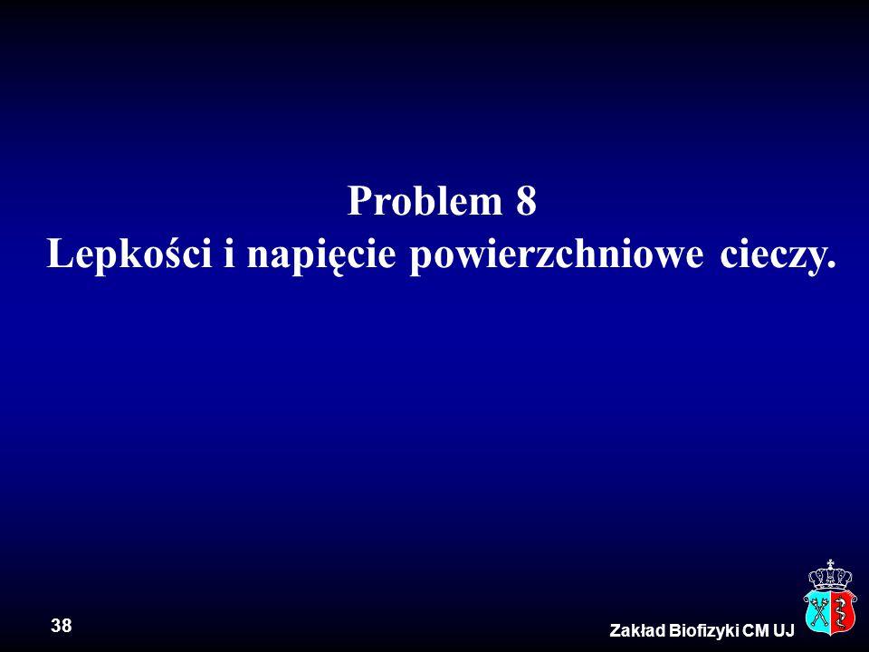 38 Zakład Biofizyki CM UJ Problem 8 Lepkości i napięcie powierzchniowe cieczy.