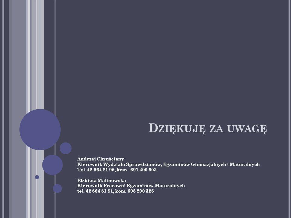 D ZIĘKUJĘ ZA UWAGĘ Andrzej Chruściany Kierownik Wydziału Sprawdzianów, Egzaminów Gimnazjalnych i Maturalnych Tel.