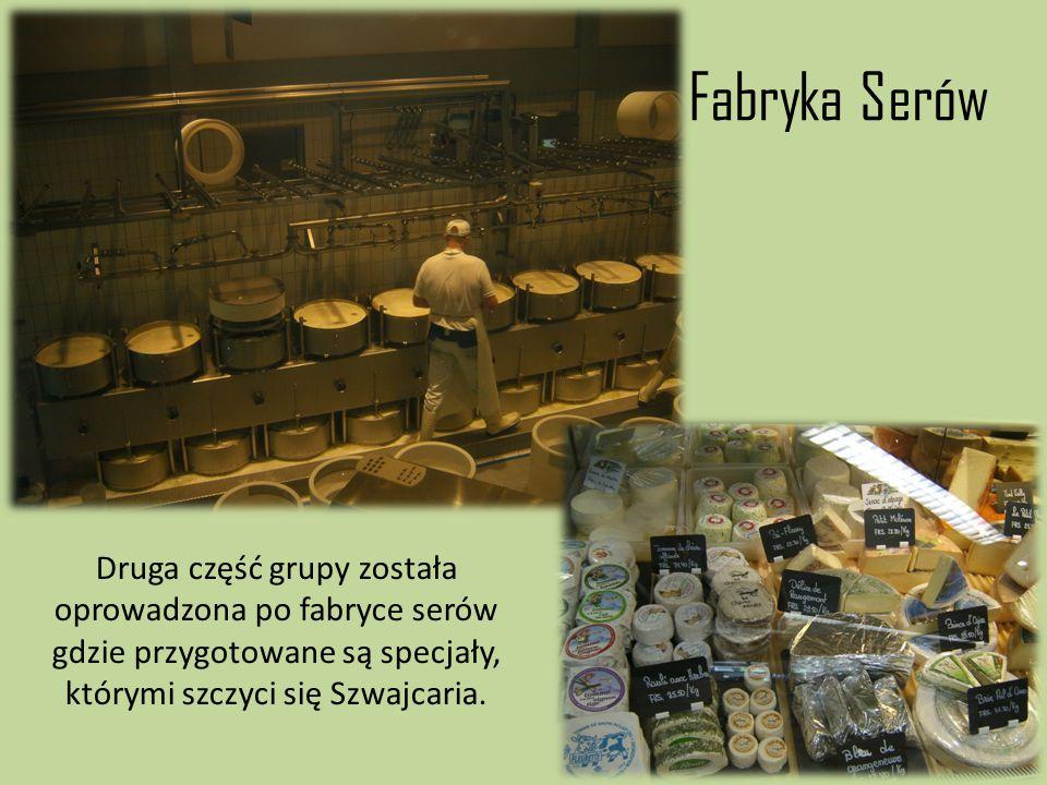 Fabryka Serów Druga część grupy została oprowadzona po fabryce serów gdzie przygotowane są specjały, którymi szczyci się Szwajcaria.