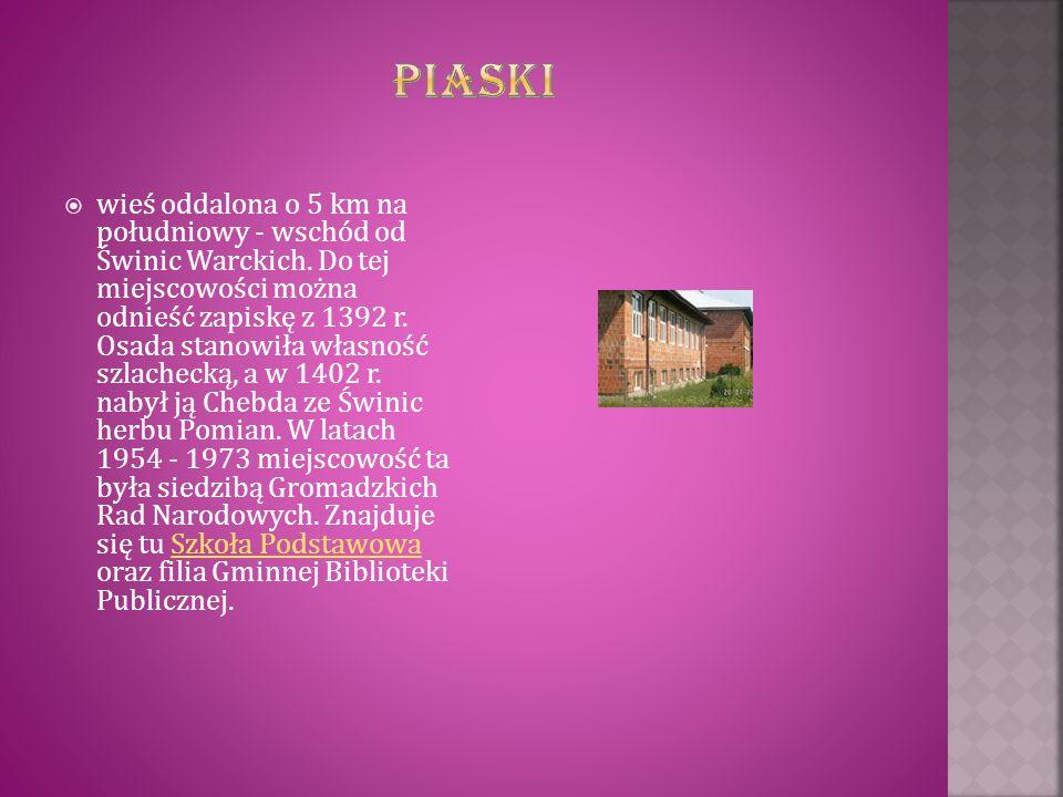  wieś oddalona o 5 km na południowy - wschód od Świnic Warckich. Do tej miejscowości można odnieść zapiskę z 1392 r. Osada stanowiła własność szlache