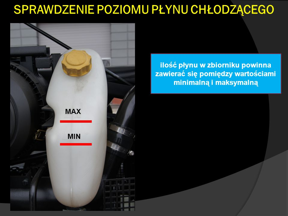 SPRAWDZENIE POZIOMU PŁYNU CHŁODZĄCEGO ilość płynu w zbiorniku powinna zawierać się pomiędzy wartościami minimalną i maksymalną MAX MIN