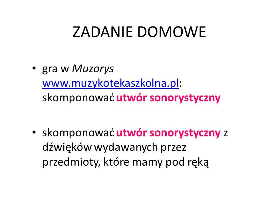 ZADANIE DOMOWE gra w Muzorys www.muzykotekaszkolna.pl: skomponować utwór sonorystyczny www.muzykotekaszkolna.pl skomponować utwór sonorystyczny z dźwięków wydawanych przez przedmioty, które mamy pod ręką