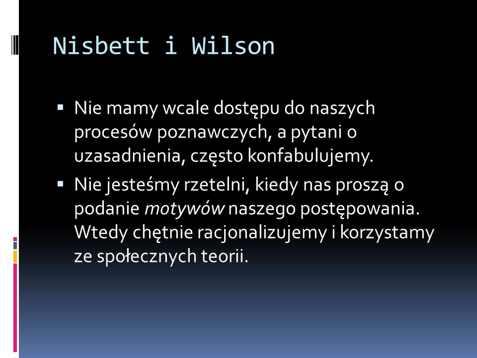 Nisbett i Wilson  Nie mamy wcale dostępu do naszych procesów poznawczych, a pytani o uzasadnienia, często konfabulujemy.  Nie jesteśmy rzetelni, kie