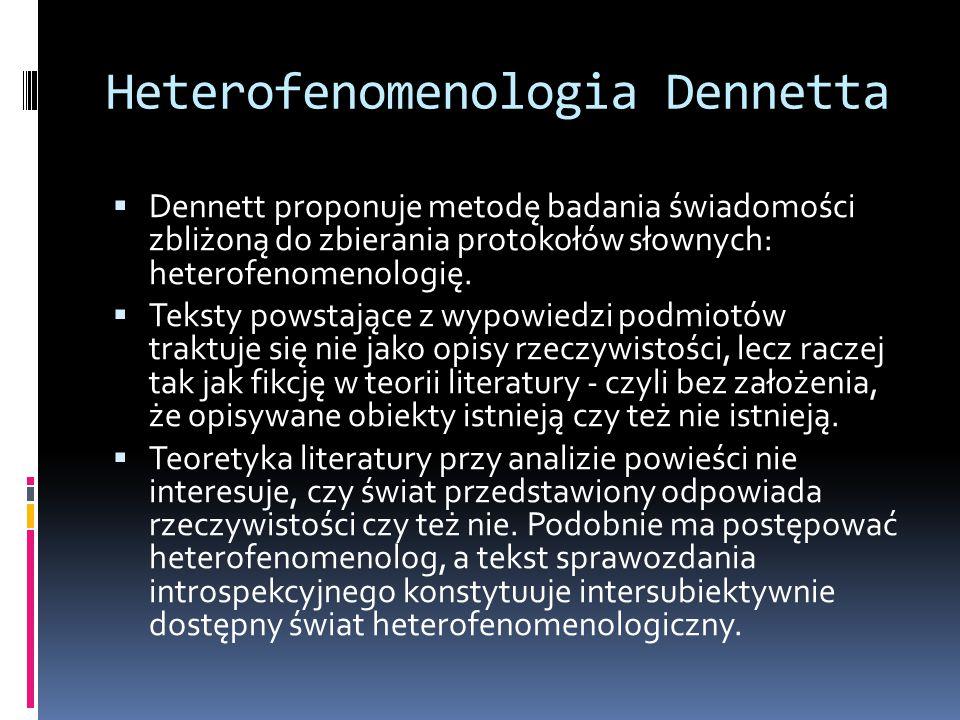 Heterofenomenologia Dennetta  Dennett proponuje metodę badania świadomości zbliżoną do zbierania protokołów słownych: heterofenomenologię.  Teksty p