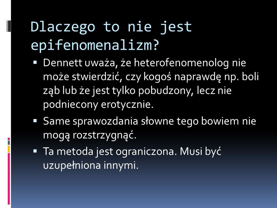 Dlaczego to nie jest epifenomenalizm?  Dennett uważa, że heterofenomenolog nie może stwierdzić, czy kogoś naprawdę np. boli ząb lub że jest tylko pob