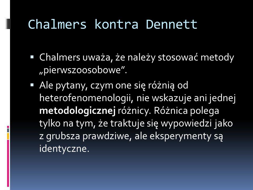 """Chalmers kontra Dennett  Chalmers uważa, że należy stosować metody """"pierwszoosobowe"""".  Ale pytany, czym one się różnią od heterofenomenologii, nie w"""